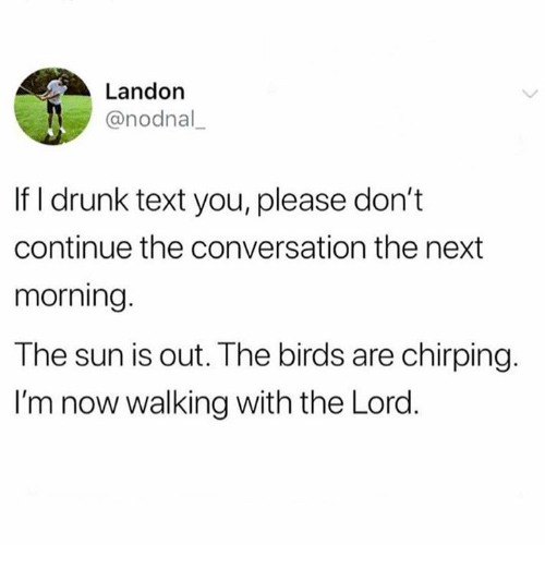 landon: Landon  @nodnal  If I drunk text you, please don't  continue the conversation the next  morning  The sun is out. The birds are chirping.  I'm now walking with the Lord.