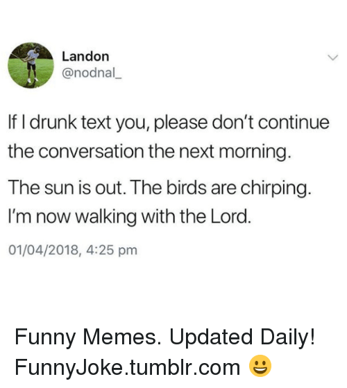 Drunk, Funny, and Memes: Landon  @nodnal  If I drunk text you, please don't continue  the conversation the next morning  The sun is out. The birds are chirping.  I'm now walking with the Lord  01/04/2018, 4:25 pnm Funny Memes. Updated Daily! ⇢ FunnyJoke.tumblr.com 😀