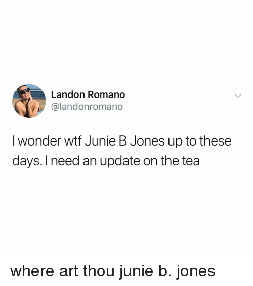 landon: Landon Romano  @landonromano  I wonder wtf Junie B Jones up to these  days. I need an update on the tea where art thou junie b. jones