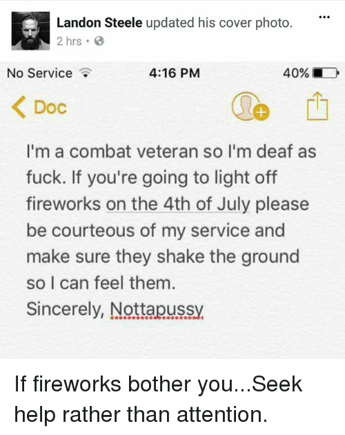 landon: Landon Steele updated his cover photo.  2 hrs.  No Service  4:16 PM  40% ■  Doc  1  I'm a combat veteran so l'm deaf as  fuck. If you're going to light off  fireworks on the 4th of July please  be courteous of my service and  make sure they shake the ground  so I can feel them  Sincerely, Nottapussy If fireworks bother you...Seek help rather than attention.