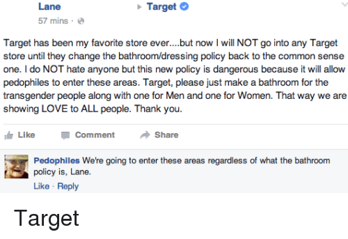 Pedophillic: Lane  Target  57 mins.  Target has been my favorite store ever. but now l will NOT go into any Target  store until they change the bath  policy back to the common sense  one. do NOT hate anyone but this new policy is dangerous because it will allow  pedophiles to enter these areas. Target, please just make a bathroom for the  transgender people along with one for Men and one for Women. That way we are  showing LOVE to ALL people. Thank you  IG Like  Comment  Share  Pedophiles We're going to enter these areas regardless of what the bathroom  policy is, Lane.  Like Reply Target
