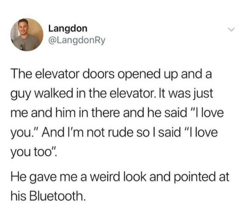 """Bluetooth, Love, and Rude: Langdon  @LangdonRy  The elevator doors opened up and a  guy walked in the elevator. It was just  me and him in there and he said """"I love  you."""" And I'm not rude so I said """"Ilove  you too""""  He gave me a weird look and pointed at  his Bluetooth"""