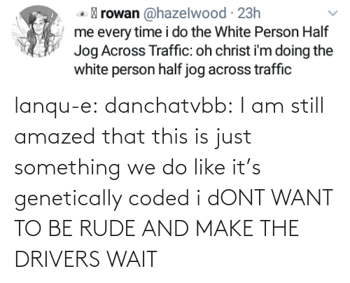 wait: lanqu-e: danchatvbb: I am still amazed that this is just something we do like it's genetically coded i dONT WANT TO BE RUDE AND MAKE THE DRIVERS WAIT