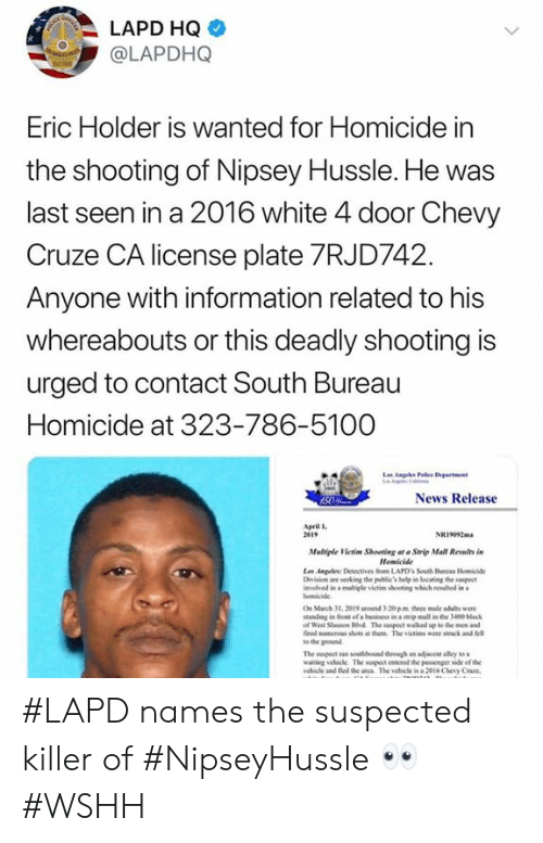 wshh: LAPD HQ  @LAPDHQ  Eric Holder is Wanted for Homicide in  the shooting of Nipsey Hussle. He was  last seen in a 2016 white 4 door Chevy  Cruze CA license plate 7RJD742  Anyone with information related to his  whereabouts or this deadly shooting is  urged to contact South Bureau  Homicide at 323-786-5100  News Release  pril l  2e19  NRi092m  Mulriple Victim Shooting at Strip Mall Relts in  Homicide  vlved in a migle victim shooting which rewhd in  On March 31, 2019 ad 3-20 pm three male adults we  tanding in fon of a beinss in a steip mall in the 3400 block  of Weil Stauson Hvd The suspect walked up to the men and  fired mumenes shots at them The victims were stck and fell  to the ground  waiting vehicle The suspect erod the passenger side of the  ehile and fed de anca The vehicle is a 2ol6 Chevy Cruze #LAPD names the suspected killer of #NipseyHussle 👀 #WSHH