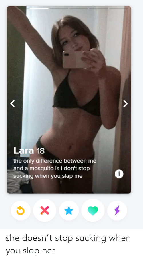 T Stop: Lara 18  the only difference between me  and a mosquito is I don't stop  ucking when you slap me  i she doesn't stop sucking when you slap her