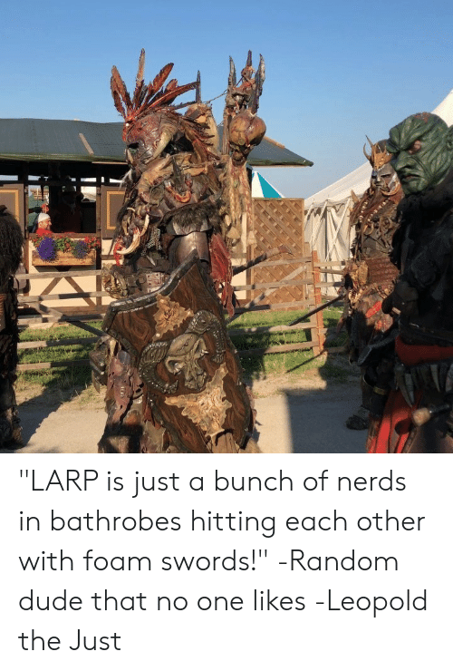 "Dude, DnD, and Random: ""LARP is just a bunch of nerds in bathrobes hitting each other with foam swords!"" -Random dude that no one likes  -Leopold the Just"