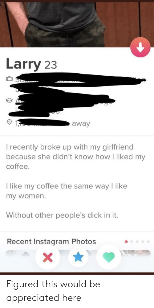 Instagram, Coffee, and Dick: Larry 23  away  I recently broke up with my girlfriend  because she didn't know how I liked my  coffee.  I like my coffee the same way like  my women.  Without other people's dick in it.  Recent Instagram Photos Figured this would be appreciated here