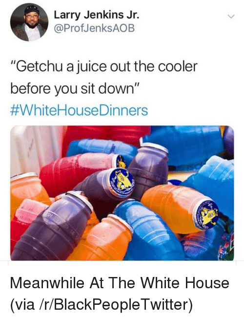 "Blackpeopletwitter, Juice, and White House: Larry Jenkins Jr.  @ProfJenksAOB  ""Getchu a juice out the cooler  before you sit down""  Meanwhile At The White House (via /r/BlackPeopleTwitter)"