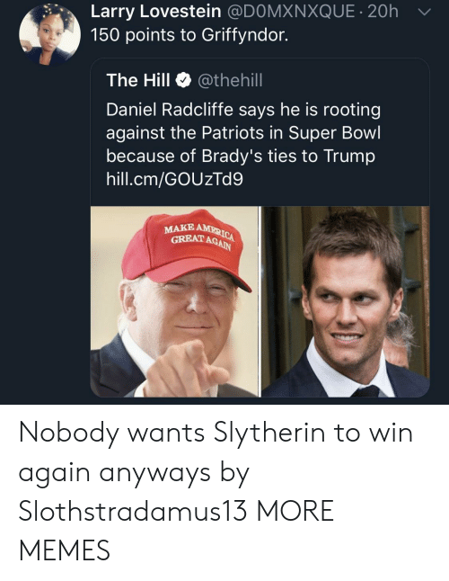 Daniel Radcliffe: Larry Lovestein @DOMXNXQUE 20h  150 points to Griffyndor.  The Hill Φ @thehill  Daniel Radcliffe says he is rooting  against the Patriots in Super Bowl  because of Brady's ties to Trump  hill.cm/GOUzTd9  MAKE  GRBAT AGAIN Nobody wants Slytherin to win again anyways by Slothstradamus13 MORE MEMES