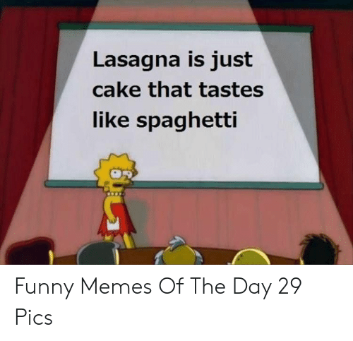 Funny, Memes, and Cake: Lasagna is just  cake that tastes  like spaghetti Funny Memes Of The Day 29 Pics
