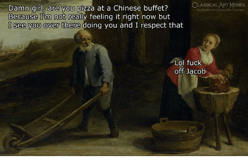 Lol, Memes, and Pizza: LASSICAL ART MEMES  Damn girl, are you pizza at a Chinese buffet?  Because I'm not really feeling it right now but  I see you over there  are you pizz  artmemes  doing you and I respect that  Lol fuck  off Jacob
