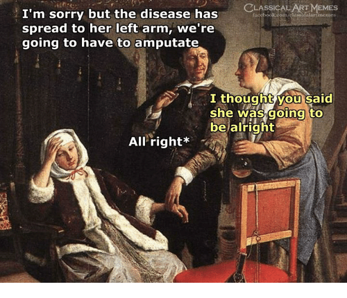 Facebook, Sorry, and Classical Art: LASSICAL  facebook.oom  EMES  I'm sorry but the disease has  spread to her left arm, we're  going to have to amputate  I thoughtvou said  she was going to  bejalright  All.right* ーす