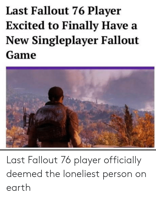 Earth, Fallout, and Game: Last Fallout 76 Player  Excited to Finally Have a  New Singleplayer Fallout  Game Last Fallout 76 player officially deemed the loneliest person on earth