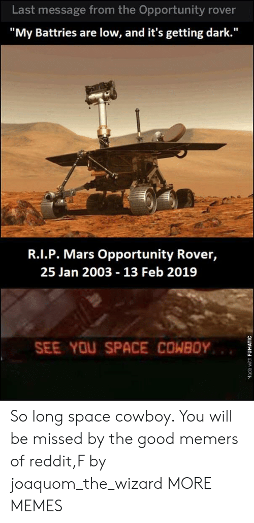 """Dank, Memes, and Reddit: Last message from the Opportunity rover  """"My Battries are low, and it's getting dark.""""  R.I.P. Mars Opportunity Rover,  25 Jan 2003 13 Feb 2019  SEE YOU SPACE COWBOY So long space cowboy. You will be missed by the good memers of reddit,F by joaquom_the_wizard MORE MEMES"""