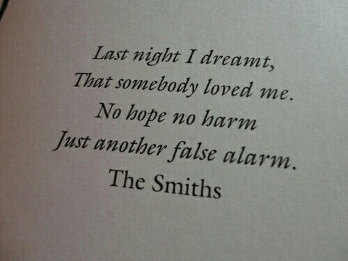 smiths: Last night I dreami,  That somebody loved me.  No hope no harm  Just another false alarm.  The Smiths