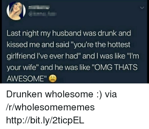 """Drunk, Omg, and Http: Last night my husband was drunk and  kissed me and said """"you're the hottest  girlfriend l've ever had"""" and I was like """"I'm  your wife"""" and he was like """"OMG THATS  AWESOME"""" Drunken wholesome :) via /r/wholesomememes http://bit.ly/2ticpEL"""