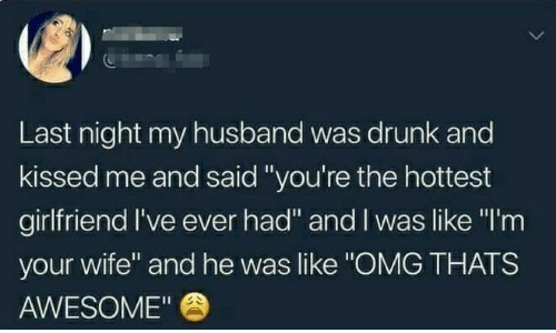 """Drunk, Omg, and Husband: Last night my husband was drunk and  kissed me and said """"you're the hottest  girlfriend I've ever had"""" and I was like """"I'm  your wife"""" and he was like """"OMG THATS  AWESOME"""""""