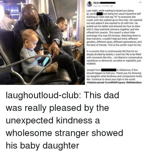 """Socialist: Last night, while waiting to board our plane,  ecarter was being her usual inquisitive self  wanting to meet and say """"hi to everyone she  could unte she walked up on this man. He reached  out and asked if she wanted to sit with him. He  pulled out his tablet and showed her how to draw  with it' they watched cartoons together, and she  offered him snacks. This wasn't a short little  exchange, this was 45 minutes, Watching them in  that monent, I couldnt help but think, different  genders, different races, different generations, and  the best of friends. This is the world I want for her  in a country that is continuously fed that it's so  deeply divided by beliefs, I want her life to be filled  with moments ke this.. not beral or conservative  republican or democrat, socialist or capitalist, just  HUMAN  Joseph from in Okdahoma, if this  should happen to find you. Thank you for showing  my daughter what kindness and compassion looks  like Continue to shine your light in the world  #HatelsLearned . LiveWithPurpose eBeRelentless laughoutloud-club:  This dad was really pleased by the unexpected kindness a wholesome stranger showed his baby daughter"""