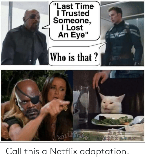 """Netflix, Lost, and Time: """"Last Time  I Trusted  Someone,  I Lost  An Eye""""  Who is that ?  Aiz  Chitrakar  ZAZZ  Chitraler Call this a Netflix adaptation."""