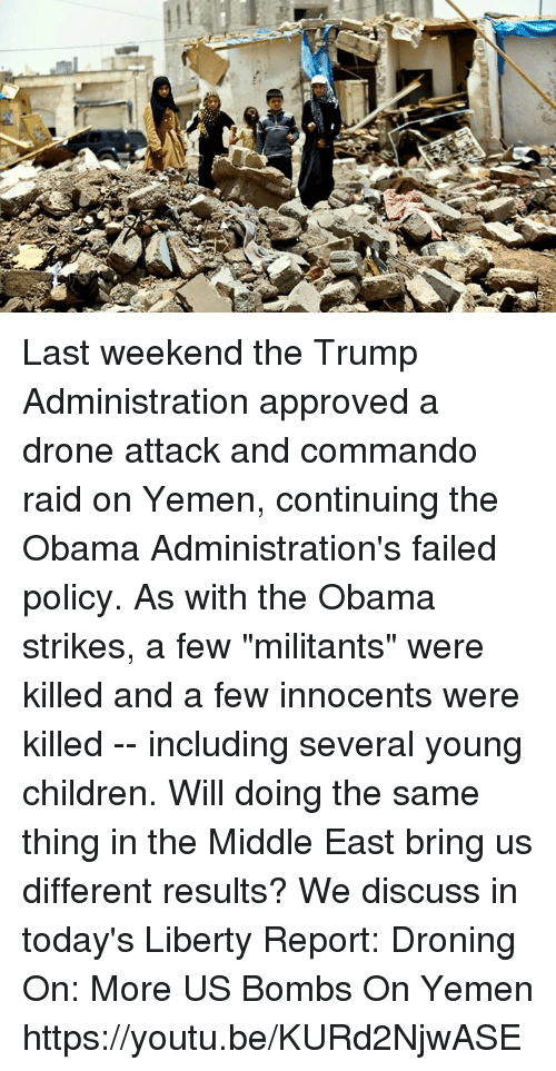 """commandos: Last weekend the Trump Administration approved a drone attack and commando raid on Yemen, continuing the Obama Administration's failed policy. As with the Obama strikes, a few """"militants"""" were killed and a few innocents were killed -- including several young children. Will doing the same thing in the Middle East bring us different results? We discuss in today's Liberty Report:   Droning On: More US Bombs On Yemen https://youtu.be/KURd2NjwASE"""
