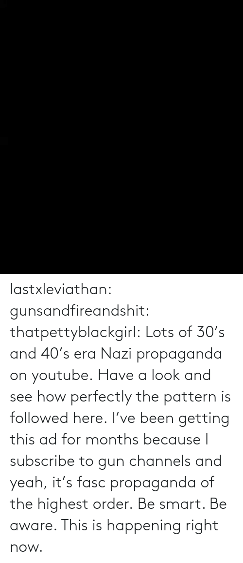 png: lastxleviathan:  gunsandfireandshit:  thatpettyblackgirl:   Lots of 30's and 40's era Nazi propaganda on youtube. Have a look and see how perfectly the pattern is followed here.     I've been getting this ad for months because I subscribe to gun channels and yeah, it's fasc propaganda of the highest order.   Be smart. Be aware. This is happening right now.