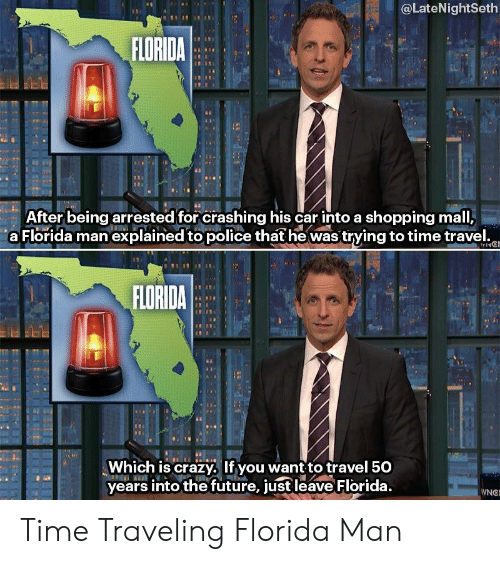 Crazy, Florida Man, and Future: @LateNightSeth  FLORIDA  ei  After being arrested for crashing his car into a shopping mall,  a Florida man explained to police thathe was trying to time travel.o  FLORIDA  Which is crazy, If you want to travel 50  years into the future, just leave Florida.  WNG Time Traveling Florida Man