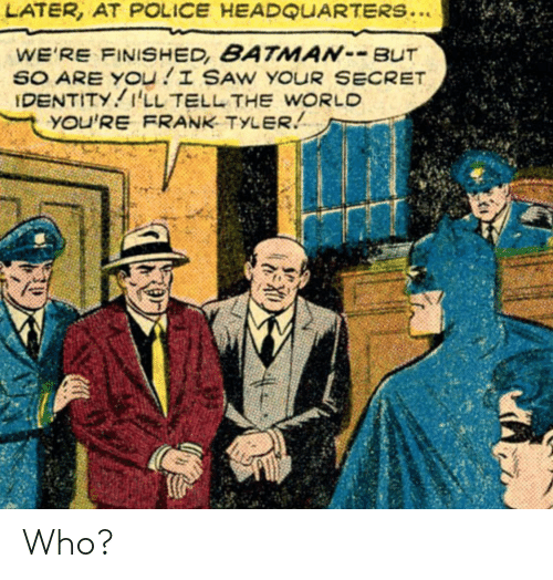 Police, Saw, and World: LATER, AT POLICE HEADQUARTERS..  WE'RE FINISHED, BATMANBUT  SO ARE YOu I SAW YOUR SECRET  IDENTITY I'LL TELL THE WORLD  YOU'RE FRANK TYLER Who?