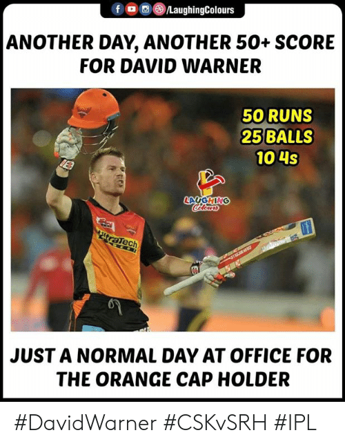 Office, Orange, and Indianpeoplefacebook: LaughingColours  ANOTHER DAY, ANOTHER 50+ SCORE  FOR DAVID WARNER  50 RUNS  25 BALLS  10 4s  LAUGHING  ech  JUST A NORMAL DAY AT OFFICE FOR  THE ORANGE CAP HOLDER #DavidWarner #CSKvSRH #IPL