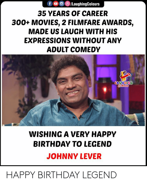 Birthday, Movies, and Happy Birthday: LaughingColours  f  35 YEARS OF CAREER  300+ MOVIES, 2 FILMFARE AWARDS,  MADE US LAUGH WITH HIS  EXPRESSIONS WITHOUT ANY  ADULT COMEDY  LAUGHING  Colours  WISHING A VERY HAPPY  BIRTHDAY TO LEGEND  JOHNNY LEVER HAPPY BIRTHDAY LEGEND