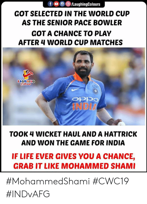 Selected: LaughingColours  GOT SELECTED IN THE WORLD CUP  AS THE SENIOR PACE BOWLER  GOT A CHANCE TO PLAY  AFTER 4 WORLD CUP MATCHES  LAUGHING  Cleurs  INDIA  TOOK 4 WICKET HAUL AND A HATTRICK  AND WON THE GAME FOR INDIA  IF LIFE EVER GIVES YOU A CHANCE,  GRAB IT LIKE MOHAMMED SHAMI #MohammedShami #CWC19 #INDvAFG