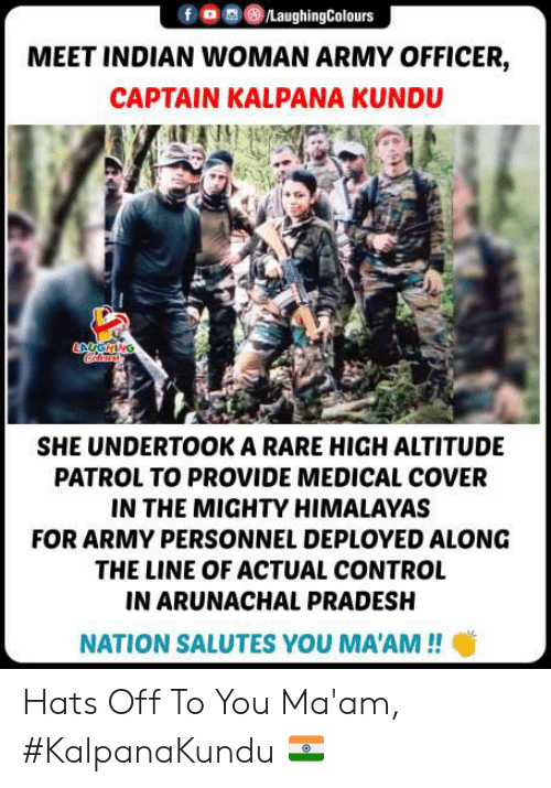 hats off: /LaughingColours  MEET INDIAN WOMAN ARMY OFFICER,  CAPTAIN KALPANA KUNDU  ANGHING  SHE UNDERTOOK A RARE HIGH ALTITUDE  PATROL TO PROVIDE MEDICAL COVER  IN THE MIGHTY HIMALAYAS  FOR ARMY PERSONNEL DEPLOYED ALONG  THE LINE OF ACTUAL CONTROL  IN ARUNACHAL PRADESH  NATION SALUTES YOU MA'AM!! Hats Off To You Ma'am, #KalpanaKundu 🇮🇳