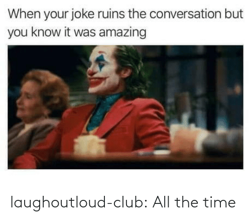 All The: laughoutloud-club:  All the time