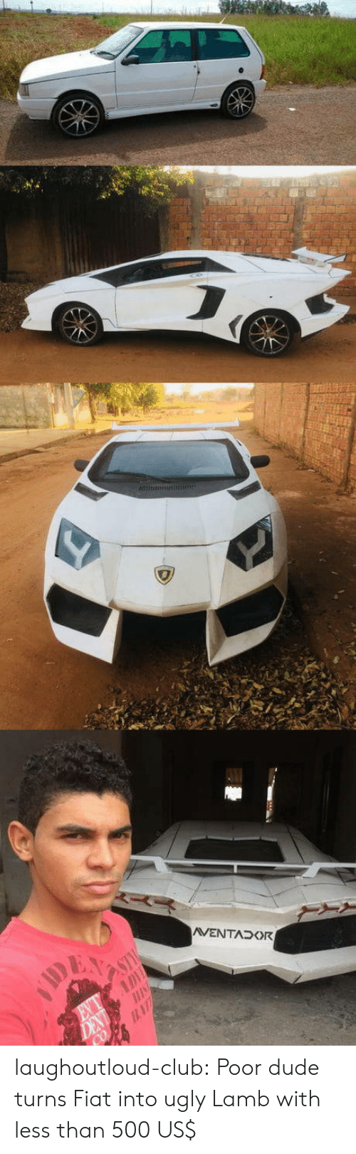 Club, Dude, and Tumblr: laughoutloud-club:  Poor dude turns Fiat into ugly Lamb with less than 500 US$
