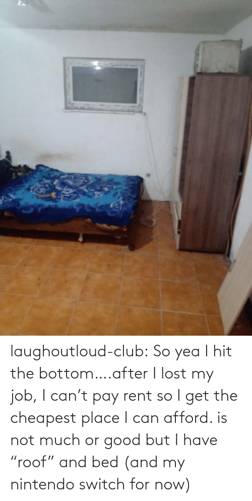 "bed: laughoutloud-club:  So yea I hit the bottom….after I lost my job, I can't pay rent so I get the cheapest place I can afford. is not much or good but I have ""roof"" and bed (and my nintendo switch for now)"