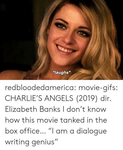 "Charlie: laughs* redbloodedamerica:  movie-gifs: CHARLIE'S ANGELS (2019) dir. Elizabeth Banks I don't know how this movie tanked in the box office…  ""I am a dialogue writing genius"""