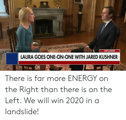 Energy, Jared, and One: LAURA GOES ONE-ON-ONE WITH JARED KUSHNER There is far more ENERGY on the Right than there is on the Left. We will win 2020 in a landslide!