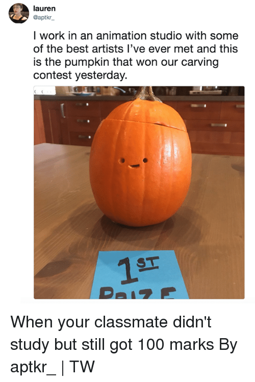 Anaconda, Dank, and Work: lauren  @aptkr  l work in an animation studio with some  of the best artists l've ever met and this  is the pumpkin that won our carving  contest yesterday.  1T When your classmate didn't study but still got 100 marks  By aptkr_ | TW