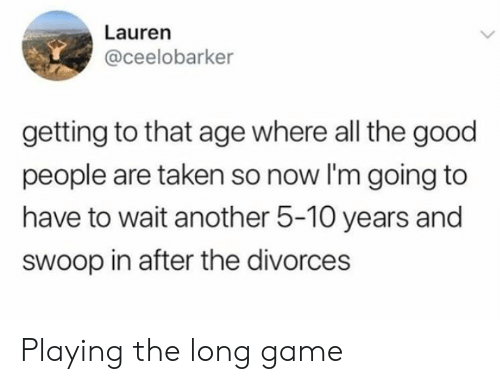 Taken, Game, and Good: Lauren  @ceelobarker  getting to that age where all the good  people are taken so now I'm going to  have to wait another 5-10 years and  swoop in after the divorces Playing the long game