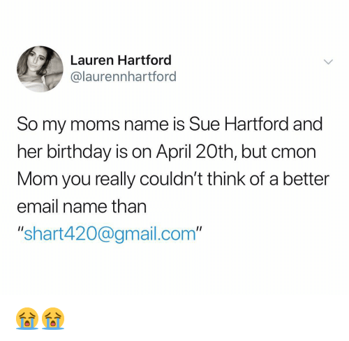 """Birthday, Moms, and Email: Lauren Hartford  @laurennhartford  So my moms name is Sue Hartford and  her birthday is on April 20th, but cmon  Mom you really couldn't think of a better  email name than  """"shart420@gmail.com"""" 😭😭"""