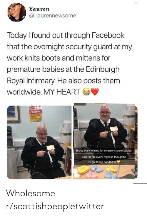 Sits: Lauren  @laurennewsome  Today I found out through Facebook  that the overnight security guard at my  work knits boots and mittens for  premature babies at the Edinburgh  Royal Infirmary. He also posts them  worldwide. MY HEART  Bruce busy knitting for simpsons prem babies!  Sits for hrs every night so thoughtful  I'll get these handed in Wholesome r/scottishpeopletwitter