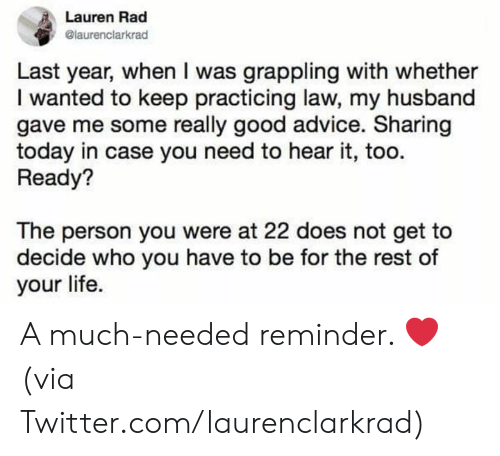 Advice, Dank, and Life: Lauren Rad  @laurenclarkrad  Last year, when I was grappling with whether  I wanted to keep practicing law, my husband  gave me some really good advice. Sharing  today in case you need to hear it, too  Ready?  The person you were at 22 does not get to  decide who you have to be for the rest of  your life. A much-needed reminder. ❤️  (via Twitter.com/laurenclarkrad)