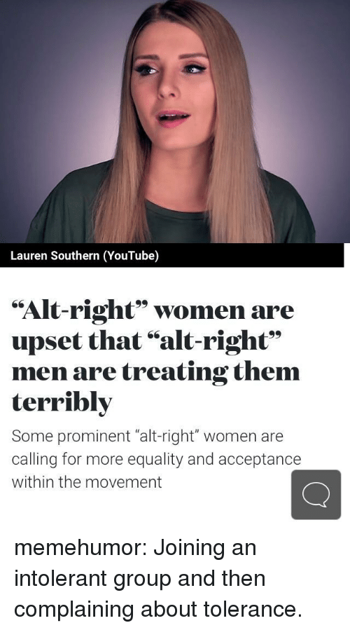 """alt-right: Lauren Southern (YouTube)  """"Alt-right"""" women are  upset that """"alt-right""""  men are treating them  terribly  Some prominent """"alt-right"""" women are  calling for more equality and acceptance  within the movement memehumor:  Joining an intolerant group and then complaining about tolerance."""