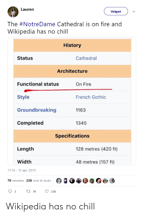 Chill, Fire, and No Chill: Lauren  Volgen  The #NotreDame Cathedral is on fire and  Wikipedia has no chill  History  Status  Cathedral  Architecture  Functional status  On Fire  Style  Groundbreaking  Completed  French Gothic  1163  1345  Specifications  Length  128 metres (420 ft)  Width  48 metres (157 ft)  1:16-15 apr. 2019  79 retweets  238 vind-ik-leuks Wikipedia has no chill
