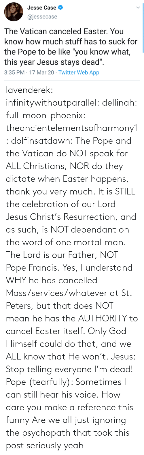 When: lavenderek: infinitywithoutparallel:  dellinah:  full-moon-phoenix:   theancientelementsofharmony1:  dolfinsatdawn:    The Pope and the Vatican do NOT speak for ALL Christians, NOR do they dictate when Easter happens, thank you very much. It is STILL the celebration of our Lord Jesus Christ's Resurrection, and as such, is NOT dependant on the word of one mortal man. The Lord is our Father, NOT Pope Francis. Yes, I understand WHY he has cancelled Mass/services/whatever at St. Peters, but that does NOT mean he has the AUTHORITY to cancel Easter itself. Only God Himself could do that, and we ALL know that He won't.    Jesus: Stop telling everyone I'm dead! Pope (tearfully): Sometimes I can still hear his voice.    How dare you make a reference this funny    Are we all just ignoring the psychopath that took this post seriously     yeah