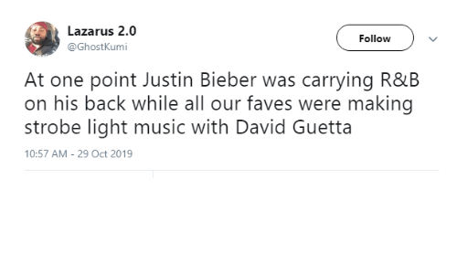 follow: Lazarus 2.0  Follow  @GhostKumi  At one point Justin Bieber was carrying R&B  on his back while all our faves were making  strobe light music with David Guetta  10:57 AM - 29 Oct 2019