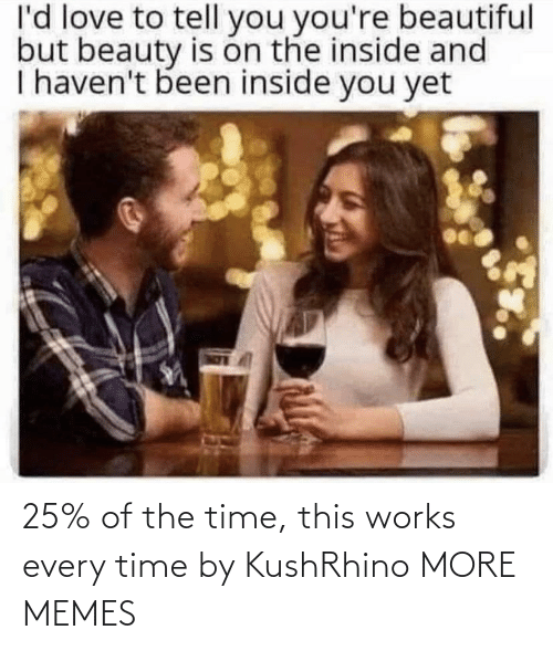 yet: l'd love to tell you you're beautiful  but beauty is on the inside and  I haven't been inside you yet 25% of the time, this works every time by KushRhino MORE MEMES