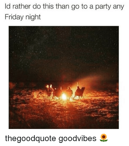 Friday, Memes, and Party: ld rather do this than go to a party any  Friday night thegoodquote goodvibes 🌻