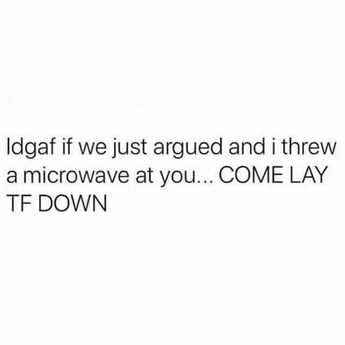 Relationships, Microwave, and Down: ldgaf if we just argued and i threw  a microwave at you... COME LAY  TF DOWN