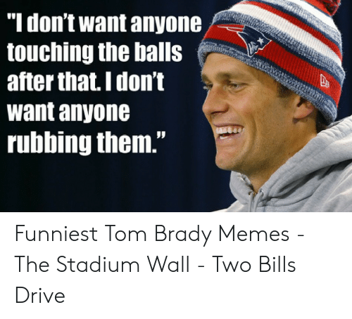 """Tom Brady Memes: """"ldont want anyone  touching the balls  after that.I don't  want anyone  rubbing them."""" Funniest Tom Brady Memes - The Stadium Wall - Two Bills Drive"""