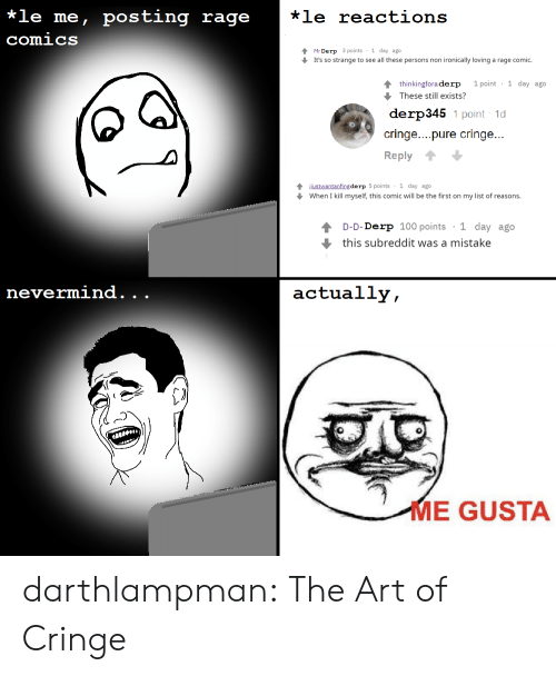 rage: *le me, posting rage  *le reactions  comics  Mr Derp 3 points 1 day ago  It's so strange to see all these persons non ironically loving a rage comic.  1 point 1 day ago  4 thinkingfora derp  These still exists?  derp345 1 point 1d  cringe....pure cringe...  Reply  4justwantanfing de rp 5 points 1 day ago  When I kill myself, this comic will be the first on my list of reasons.  1 day ago  D-D-Derp 100 points  this subreddit was a mistake  nevermind.  actually,  .  .  ME GUSTA darthlampman:  The Art of Cringe